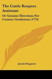 The Cattle Keepers Assistant: Or Genuine Directions for Country Gentlemen (1774) by Josiah Ringsted