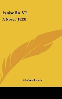 Isabella V2: A Novel (1823) by Alethea Lewis