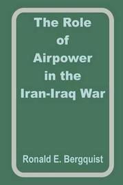 The Role of Airpower in the Iran-Iraq War by Ronald E. Begquist