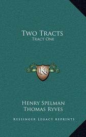 Two Tracts: Tract One: de Non Temerandis Ecclesiis, Etc.; Tract Two: The Poor Vicar's Plea for Tythes, Etc. (1704) by Henry Spelman