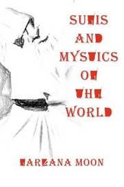 Sufis and Mystics of the World by Farzana Moon