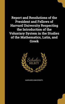 Report and Resolutions of the President and Fellows of Harvard University Respecting the Introduction of the Voluntary System in the Studies of the Mathematics, Latin, and Greek image