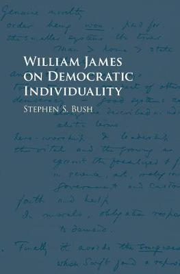 William James on Democratic Individuality by Stephen S. Bush