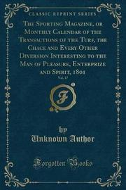 The Sporting Magazine, or Monthly Calendar of the Transactions of the Turf, the Chace and Every Other Diversion Interesting to the Man of Pleasure, Enterprize and Spirit, 1801, Vol. 17 (Classic Reprint) by Unknown Author image