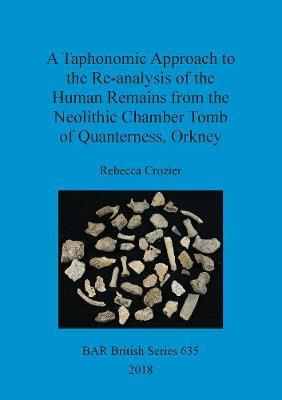 A Taphonomic Approach to the Re-analysis of the Human Remains from the Neolithic Chamber Tomb of Quanterness, Orkney by Rebecca Crozier