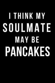 I Think My Soulmate May Be Pancakes by Hunter Leilani Elliott