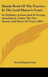 Handy Book of the Practice in the Lord Mayor's Court: In Ordinary Actions and in Foreign Attachment, Under the New Statute and Rules of Court (1861) by David Bingham Daly image