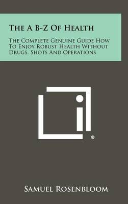 The A B-Z of Health: The Complete Genuine Guide How to Enjoy Robust Health Without Drugs, Shots and Operations by Samuel Rosenbloom image
