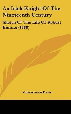 An Irish Knight of the Nineteenth Century: Sketch of the Life of Robert Emmet (1888) by Varina Anne Davis