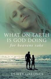 What on Earth Is God Doing for Heavens' Sake by Dewey Gardner