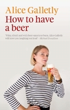 How to Have a Beer by Alice Galletly