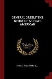 General Greely the Story of a Great American by General William Mitchell