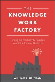 The Knowledge Work Factory: Turning the Productivity Paradox into Value for Your Business by William F. Heitman