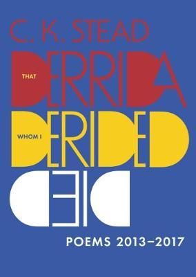 That Derrida Whom I Derided Died: Poems 2013–2017 by C.K. Stead
