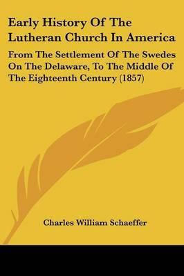 Early History Of The Lutheran Church In America: From The Settlement Of The Swedes On The Delaware, To The Middle Of The Eighteenth Century (1857) by Charles William Schaeffer image