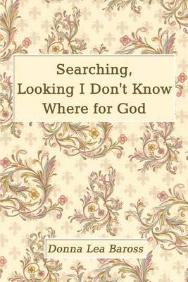 Searching, Looking I Don't Know Where for God by Donna Lea Baross