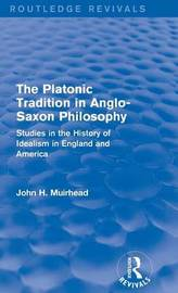 The Platonic Tradition in Anglo-Saxon Philosophy by John H Muirhead