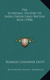 The Economic History of India Under Early British Rule (1908) by Romesh Chunder Dutt