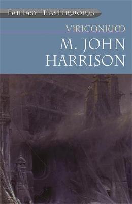 "Viriconium: ""Pastel City"", ""Storm of Wings"", ""In Viriconium"", ""Viriconium Nights"" (Fantasy Masterworks #7) by M.John Harrison"