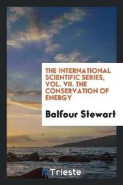 The International Scientific Series, Vol. VII. the Conservation of Energy by Balfour Stewart