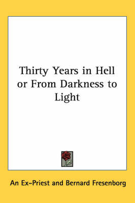 Thirty Years in Hell or From Darkness to Light by An Ex-Priest image