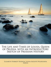 The Life and Times of Louisa, Queen of Prussia. with an Introductory Sketch of Prussian History by Elizabeth Harriot Hudson