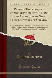 Physico-Theology, or a Demonstration of the Being and Attributes of God from His Works of Creation by William Derham