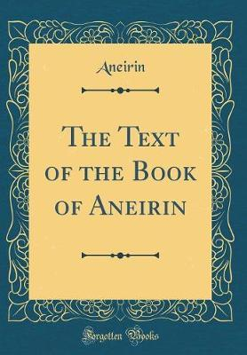 The Text of the Book of Aneirin (Classic Reprint) by Aneirin Aneirin