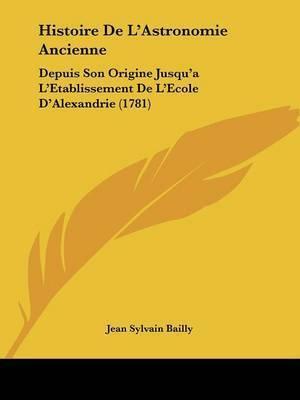 Histoire De L'Astronomie Ancienne: Depuis Son Origine Jusqu'a L'Etablissement De L'Ecole D'Alexandrie (1781) by Jean Sylvain Bailly