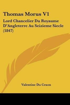 Thomas Morus V1: Lord Chancelier Du Royaume D'Angleterre Au Seizieme Siecle (1847) by Valentine Du Craon
