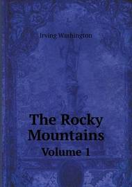 The Rocky Mountains Volume 1 by Irving Washington