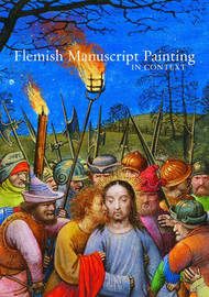 Flemish Manuscript Painting in Context by Elizabeth Morrison