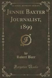 Jennie Baxter Journalist, 1899 (Classic Reprint) by Robert Barr