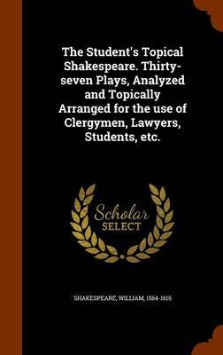 The Student's Topical Shakespeare. Thirty-Seven Plays, Analyzed and Topically Arranged for the Use of Clergymen, Lawyers, Students, Etc. by William Shakespeare