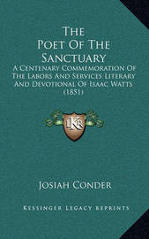 The Poet of the Sanctuary the Poet of the Sanctuary: A Centenary Commemoration of the Labors and Services Literara Centenary Commemoration of the Labors and Services Literary and Devotional of Isaac Watts (1851) y and Devotional of Isaac Watts (1851) by Josiah Conder