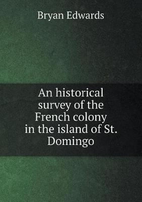 An Historical Survey of the French Colony in the Island of St. Domingo by Bryan Edwards