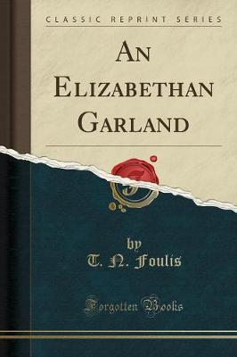 An Elizabethan Garland (Classic Reprint) by T N Foulis