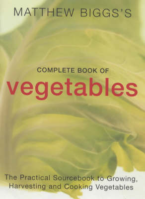 Matthew Biggs's Complete Book of Vegetables: The Practical Sourcebook to Growing, Harvesting and Cooking Vegetables by Matthew Biggs image