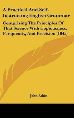 A Practical and Self-Instructing English Grammar: Comprising the Principles of That Science with Copiousness, Perspicuity, and Precision (1845) by John Atkin image