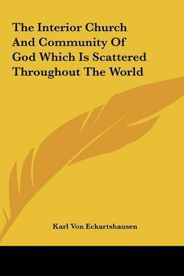 The Interior Church and Community of God Which Is Scattered the Interior Church and Community of God Which Is Scattered Throughout the World Throughout the World by Karl, von Eckhartshausen