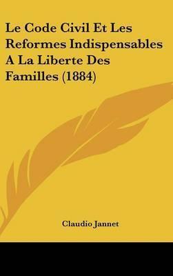 Le Code Civil Et Les Reformes Indispensables a la Liberte Des Familles (1884) by Claudio Jannet