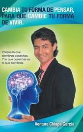 Cambia Tu Forma de Pensar, Para Que Cambie Tu Forma de Vivir. by Ventura Chiapa Garcia