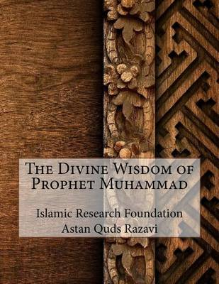 The Divine Wisdom of Prophet Muhammad by Islamic Research Foundation Astan Quds R