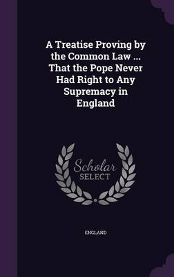 A Treatise Proving by the Common Law ... That the Pope Never Had Right to Any Supremacy in England by England