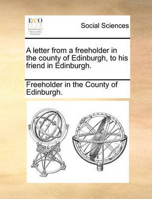 A Letter from a Freeholder in the County of Edinburgh, to His Friend in Edinburgh. by Freeholder in the County of Edinburgh