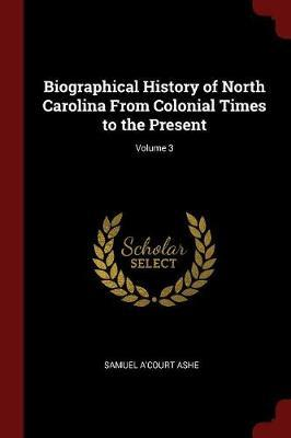 Biographical History of North Carolina from Colonial Times to the Present; Volume 3 by Samuel A'Court Ashe