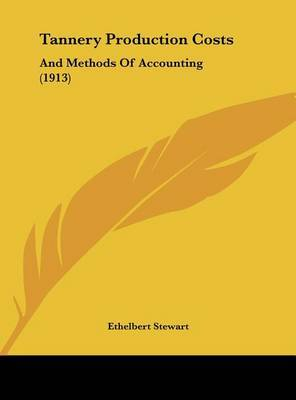 Tannery Production Costs: And Methods of Accounting (1913) by Ethelbert Stewart image