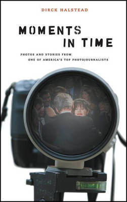 Moments in Time: Photos and Stories from One of America's Top Photojournalists by Dirck Halstead