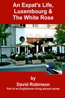 An Expat's Life, Luxembourg & the White Rose by David Robinson