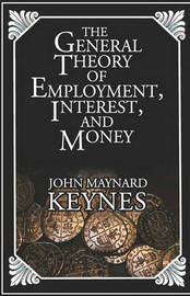The General Theory of Employment, Interest, and Money by John Maynard Keynes